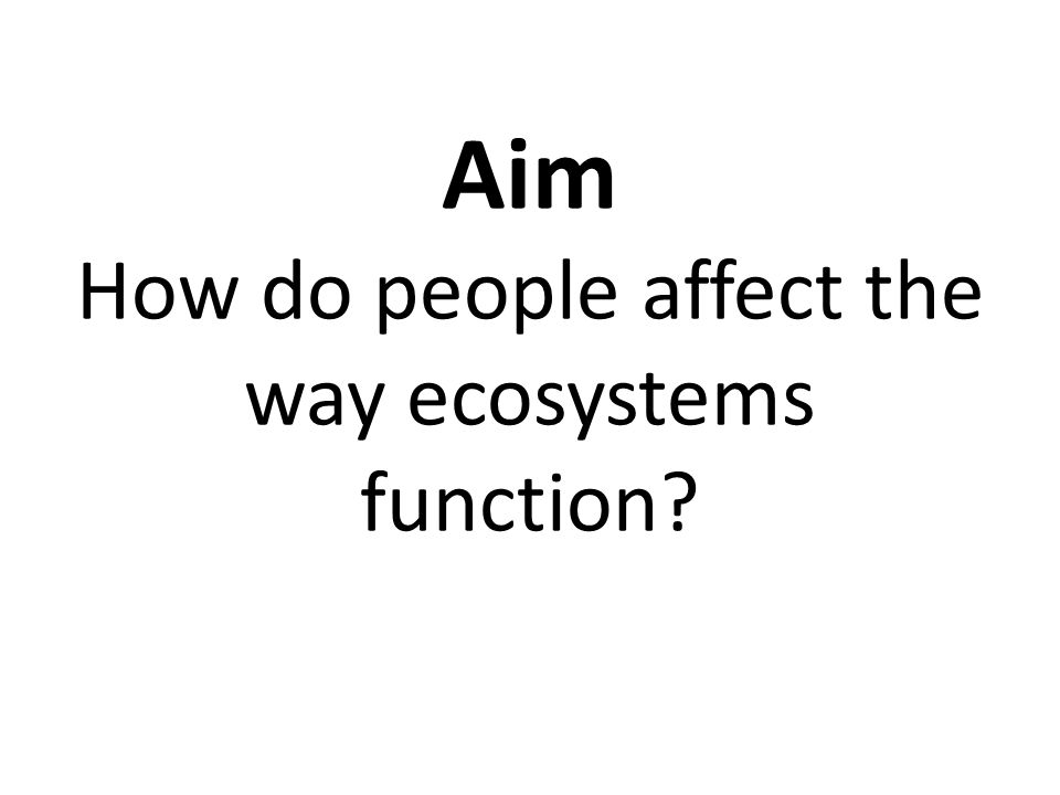Aim How do people affect the way ecosystems function?