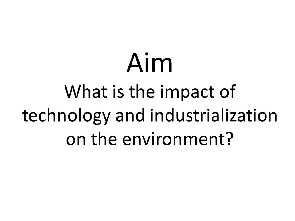 Aim What is the impact of technology and industrialization on the environment?