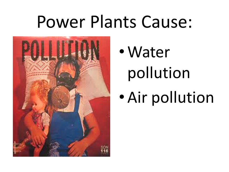 Power Plants Cause: Water pollution Air pollution