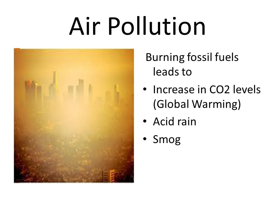 Air Pollution Burning fossil fuels leads to Increase in CO2 levels (Global Warming) Acid rain Smog