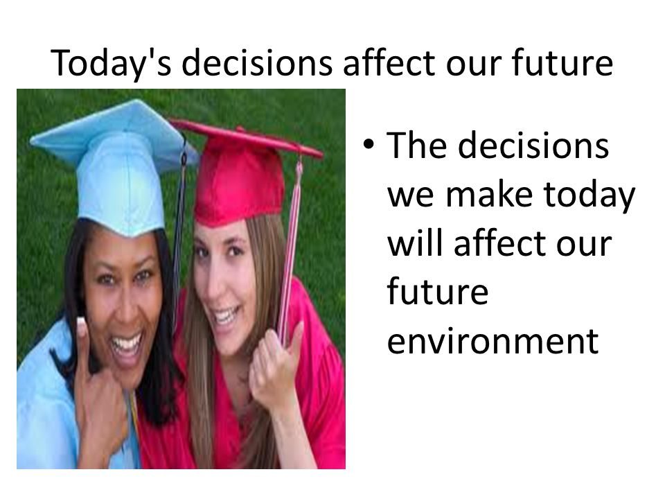 Today's decisions affect our future The decisions we make today will affect our future environment