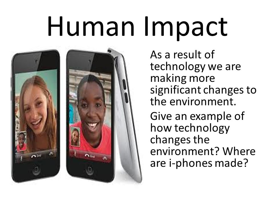 Human Impact As a result of technology we are making more significant changes to the environment. Give an example of how technology changes the enviro