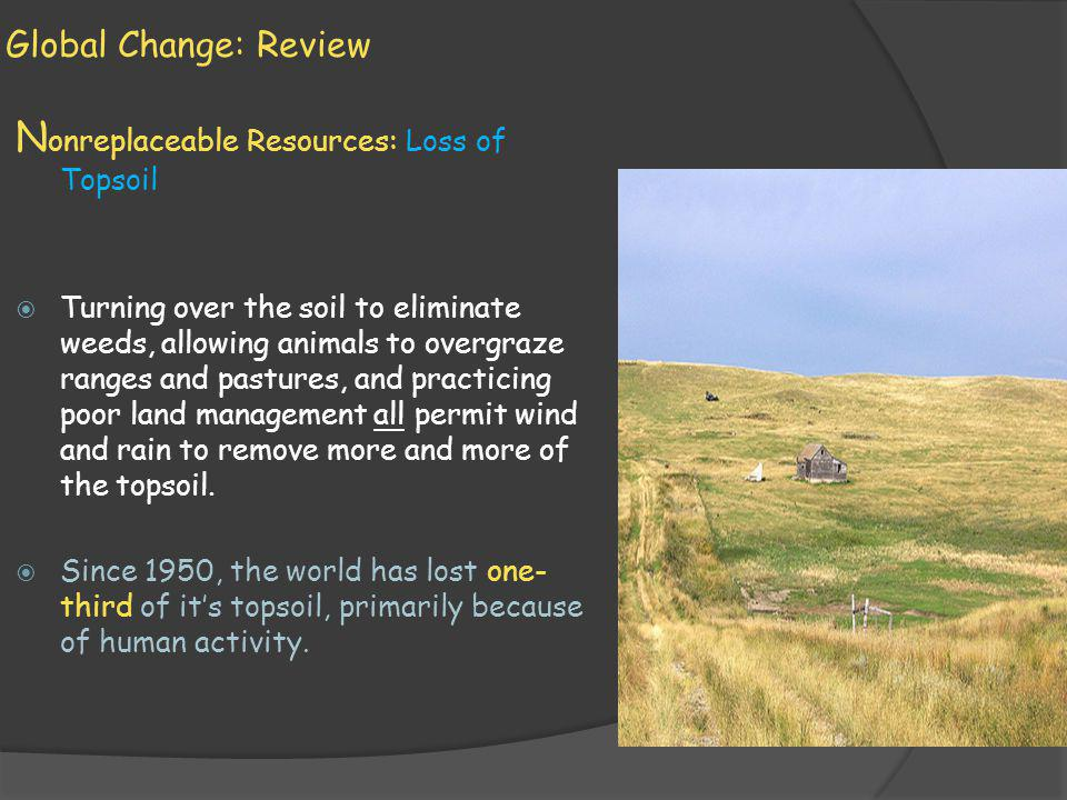 Global Change: Review N onreplaceable Resources: Loss of Topsoil Turning over the soil to eliminate weeds, allowing animals to overgraze ranges and pa