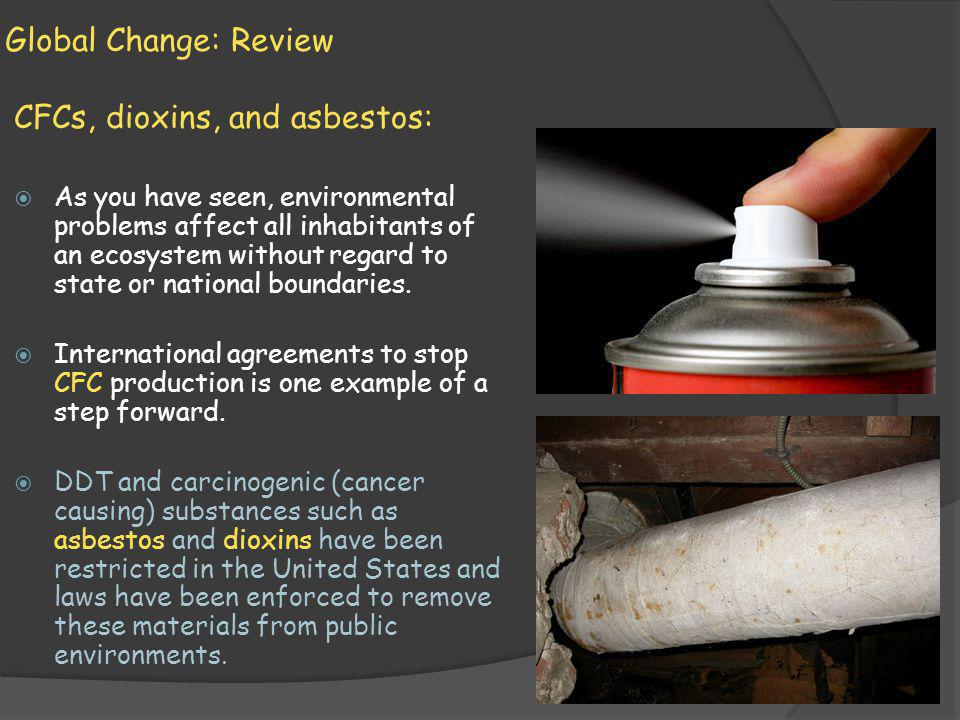 Global Change: Review CFCs, dioxins, and asbestos: As you have seen, environmental problems affect all inhabitants of an ecosystem without regard to s