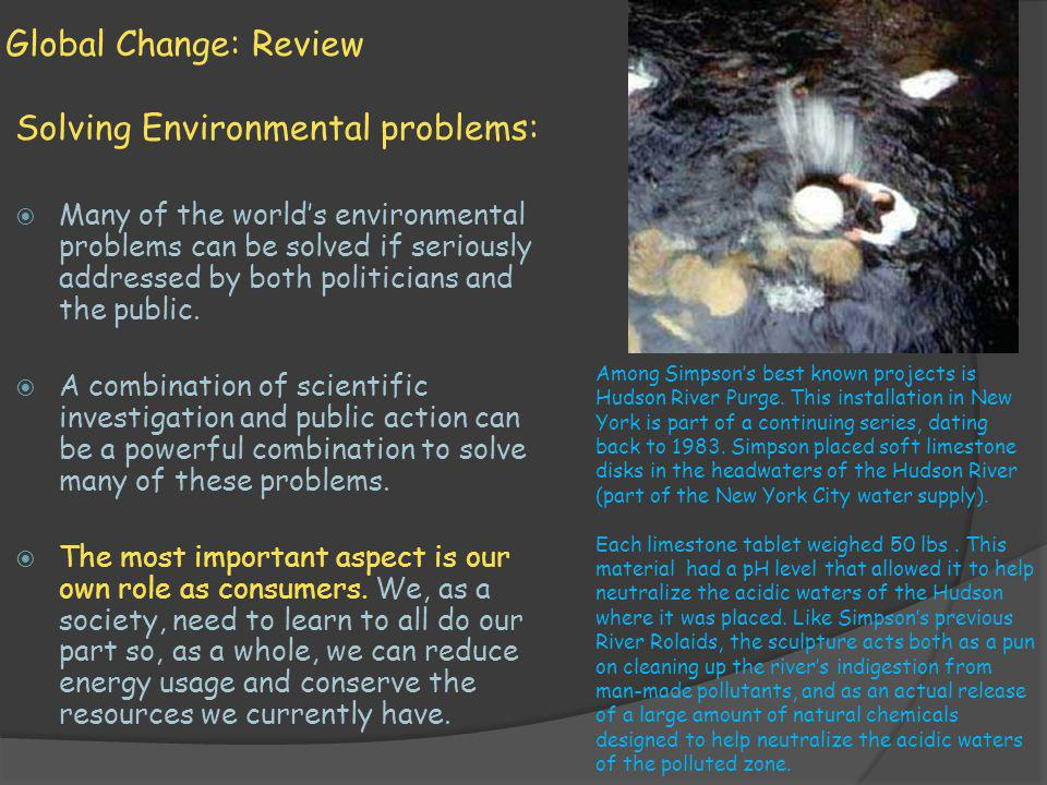 Global Change: Review Solving Environmental problems: Many of the worlds environmental problems can be solved if seriously addressed by both politicia
