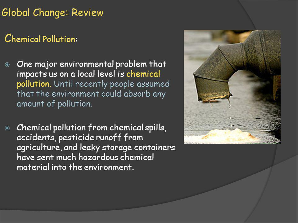 Global Change: Review C hemical Pollution: One major environmental problem that impacts us on a local level is chemical pollution.