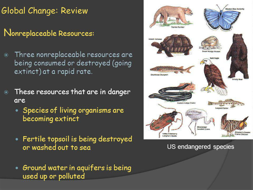 Global Change: Review N onreplaceable Resources: Three nonreplaceable resources are being consumed or destroyed (going extinct) at a rapid rate. These
