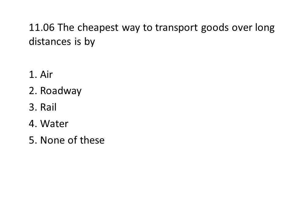 11.06 The cheapest way to transport goods over long distances is by 1. Air 2. Roadway 3. Rail 4. Water 5. None of these