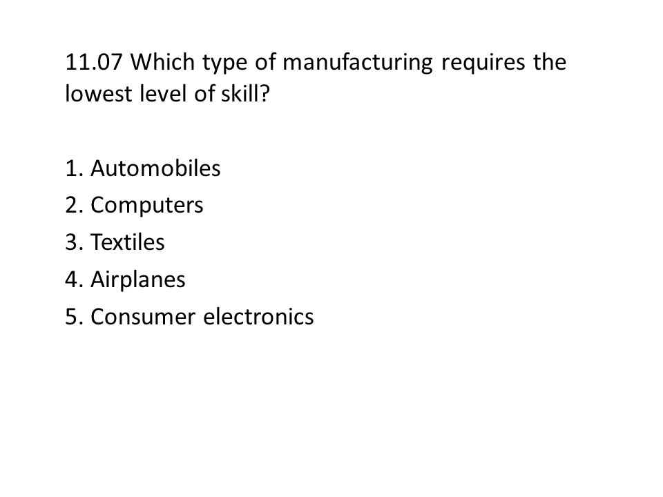 11.07 Which type of manufacturing requires the lowest level of skill? 1. Automobiles 2. Computers 3. Textiles 4. Airplanes 5. Consumer electronics