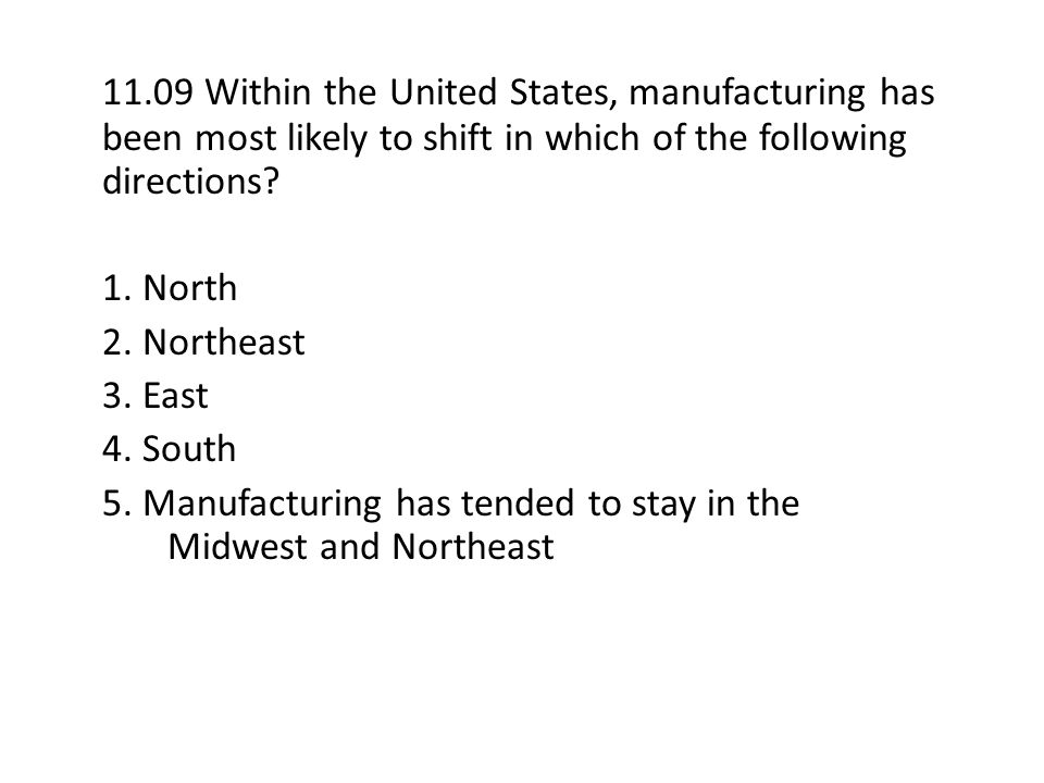 11.09 Within the United States, manufacturing has been most likely to shift in which of the following directions? 1. North 2. Northeast 3. East 4. Sou