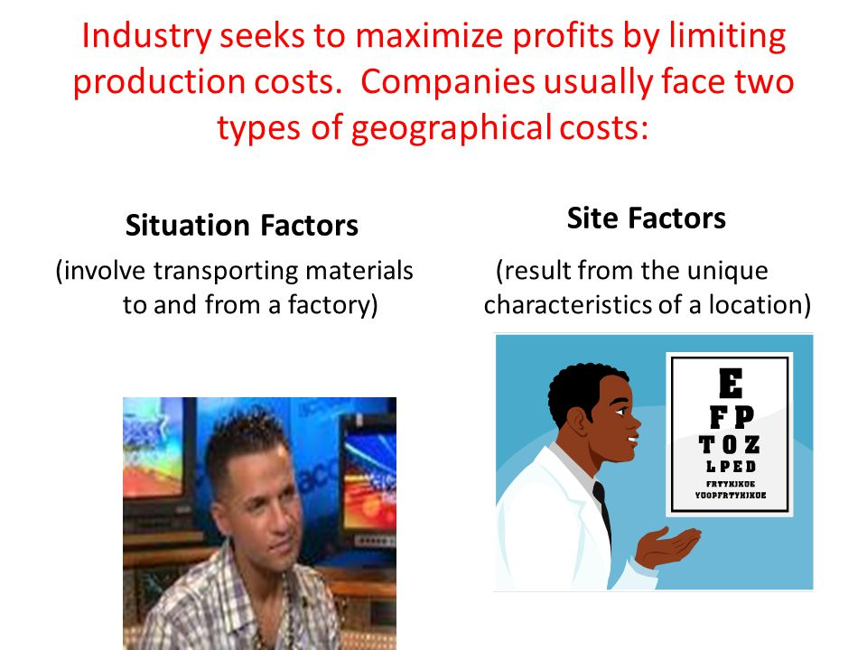 Industry seeks to maximize profits by limiting production costs. Companies usually face two types of geographical costs: Situation Factors (involve tr