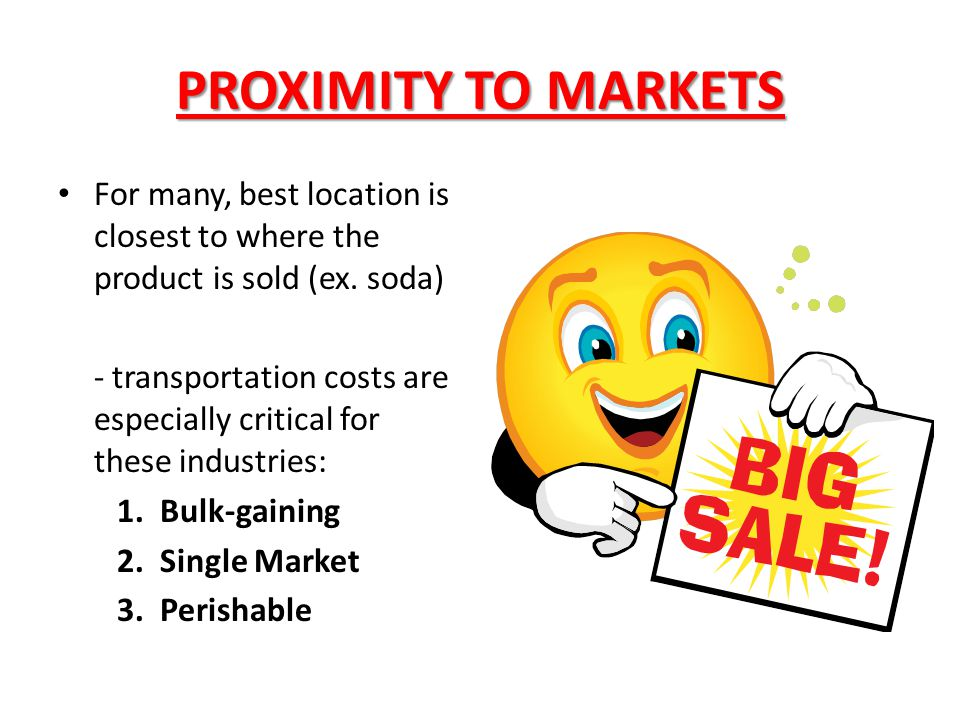 PROXIMITY TO MARKETS For many, best location is closest to where the product is sold (ex. soda) - transportation costs are especially critical for the
