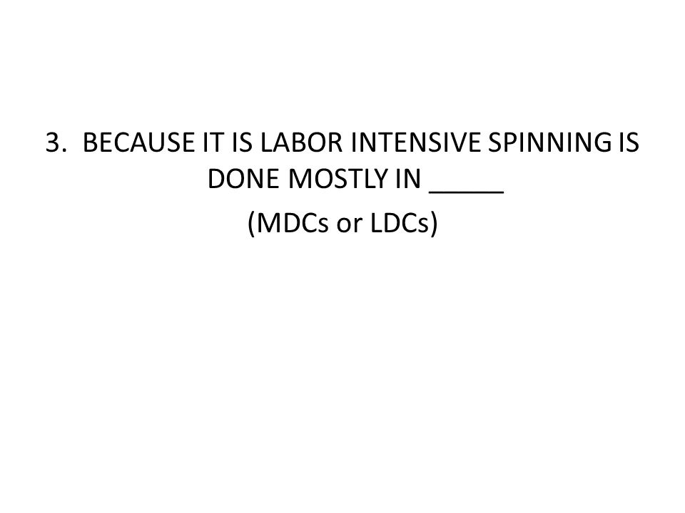 3. BECAUSE IT IS LABOR INTENSIVE SPINNING IS DONE MOSTLY IN _____ (MDCs or LDCs)