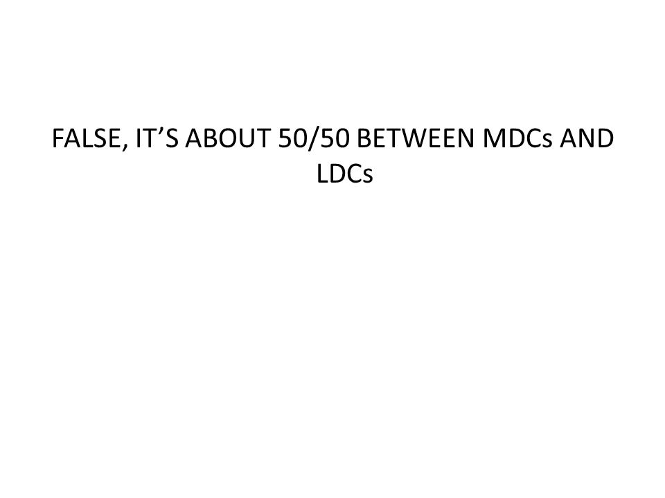 FALSE, ITS ABOUT 50/50 BETWEEN MDCs AND LDCs