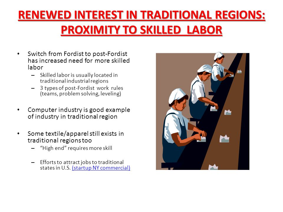 RENEWED INTEREST IN TRADITIONAL REGIONS: PROXIMITY TO SKILLED LABOR Switch from Fordist to post-Fordist has increased need for more skilled labor – Sk