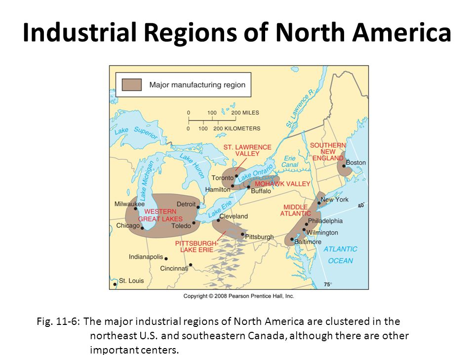 Industrial Regions of North America Fig. 11-6: The major industrial regions of North America are clustered in the northeast U.S. and southeastern Cana