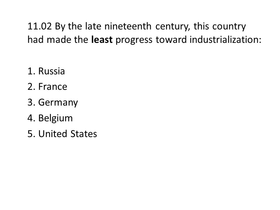 11.02 By the late nineteenth century, this country had made the least progress toward industrialization: 1. Russia 2. France 3. Germany 4. Belgium 5.