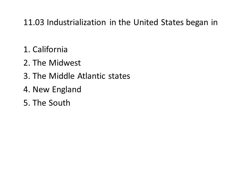 11.03 Industrialization in the United States began in 1. California 2. The Midwest 3. The Middle Atlantic states 4. New England 5. The South