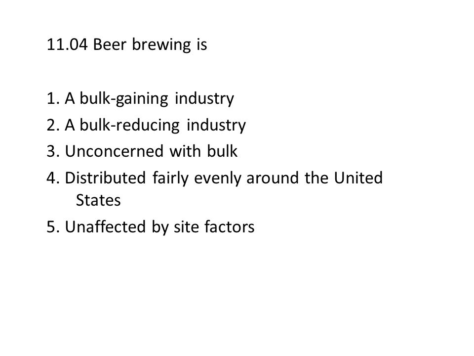 11.04 Beer brewing is 1. A bulk-gaining industry 2. A bulk-reducing industry 3. Unconcerned with bulk 4. Distributed fairly evenly around the United S