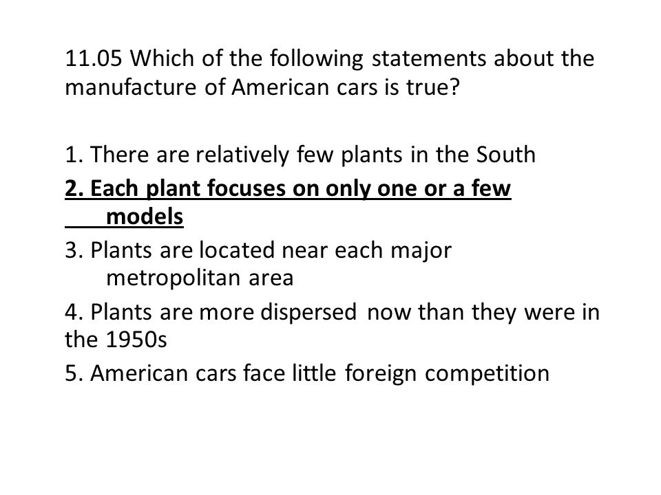 11.05 Which of the following statements about the manufacture of American cars is true? 1. There are relatively few plants in the South 2. Each plant