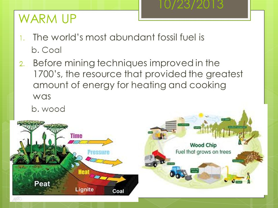 10/23/2013 WARM UP 1. The worlds most abundant fossil fuel is b. Coal 2. Before mining techniques improved in the 1700s, the resource that provided th
