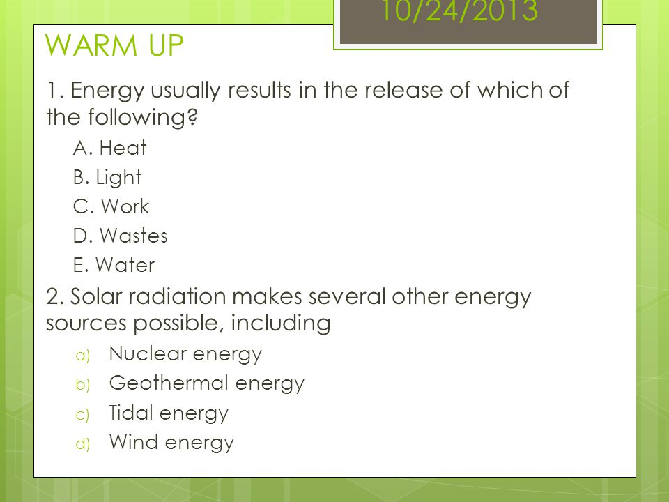 10/24/2013 WARM UP 1. Energy usually results in the release of which of the following? A. Heat B. Light C. Work D. Wastes E. Water 2. Solar radiation