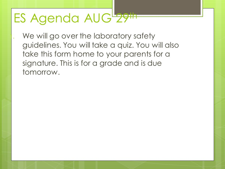 ES Agenda AUG 29 th 1. We will go over the laboratory safety guidelines. You will take a quiz. You will also take this form home to your parents for a