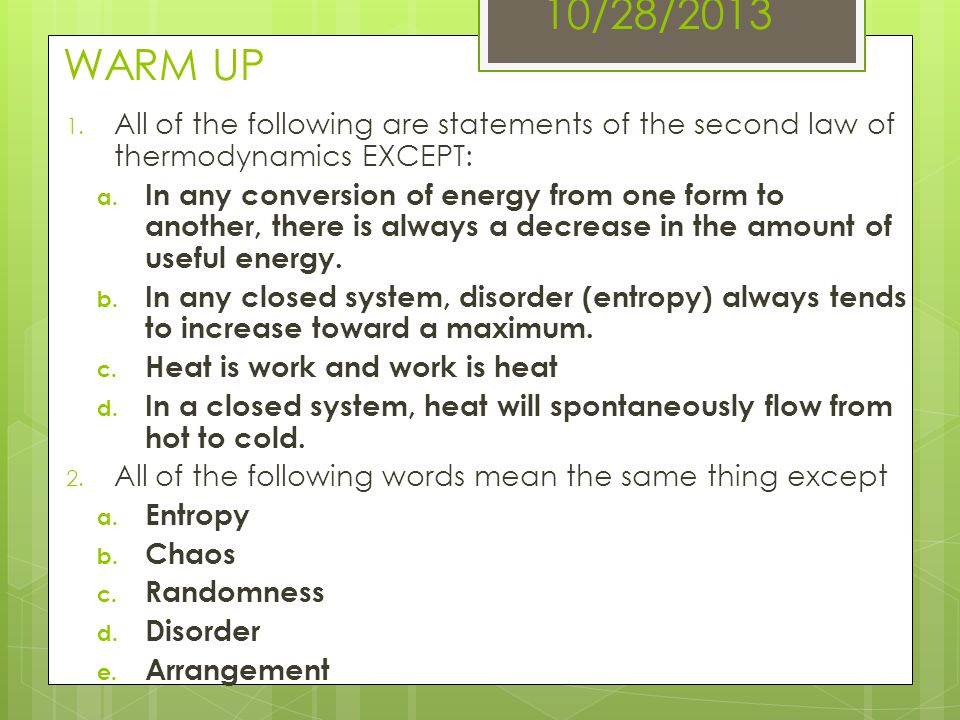 10/28/2013 WARM UP 1. All of the following are statements of the second law of thermodynamics EXCEPT: a. In any conversion of energy from one form to