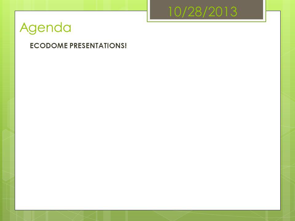 10/28/2013 Agenda ECODOME PRESENTATIONS!