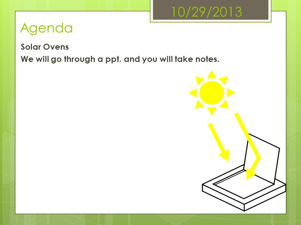 10/29/2013 Agenda Solar Ovens We will go through a ppt. and you will take notes.