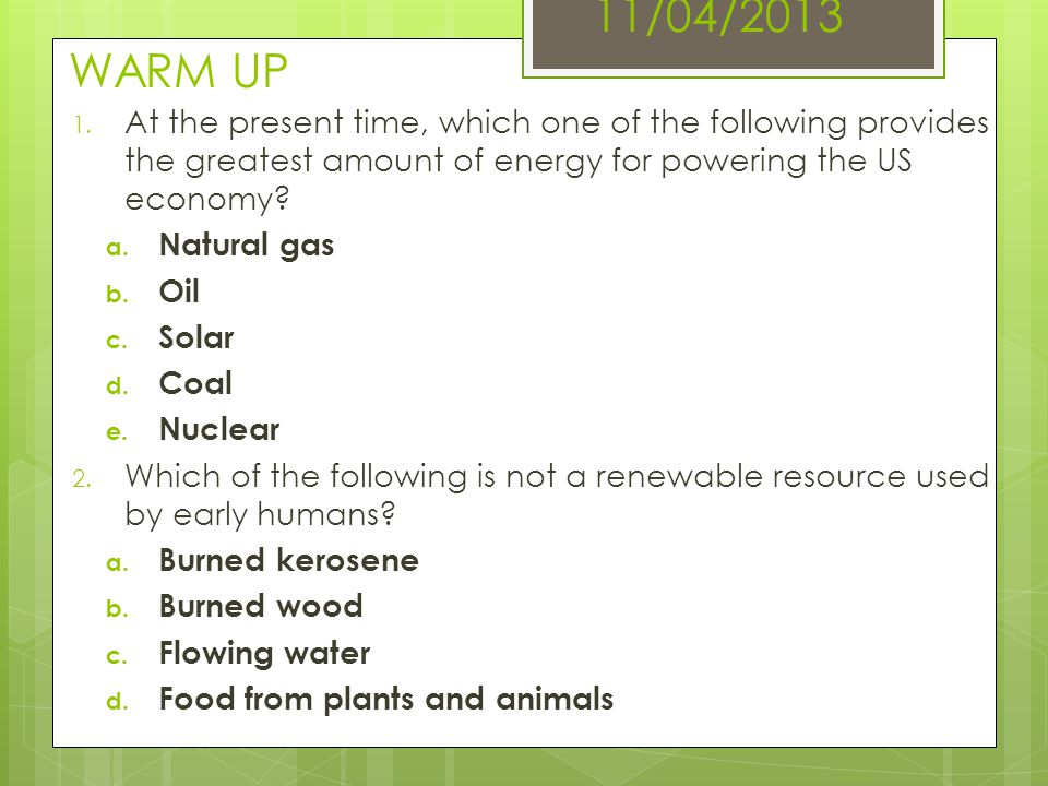 11/04/2013 WARM UP 1. At the present time, which one of the following provides the greatest amount of energy for powering the US economy? a. Natural g
