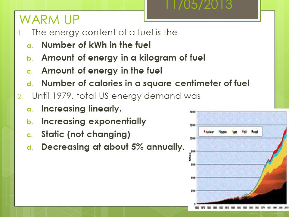 11/05/2013 WARM UP 1. The energy content of a fuel is the a. Number of kWh in the fuel b. Amount of energy in a kilogram of fuel c. Amount of energy i