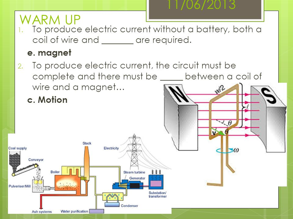 11/06/2013 WARM UP 1. To produce electric current without a battery, both a coil of wire and _______ are required. e. magnet 2. To produce electric cu