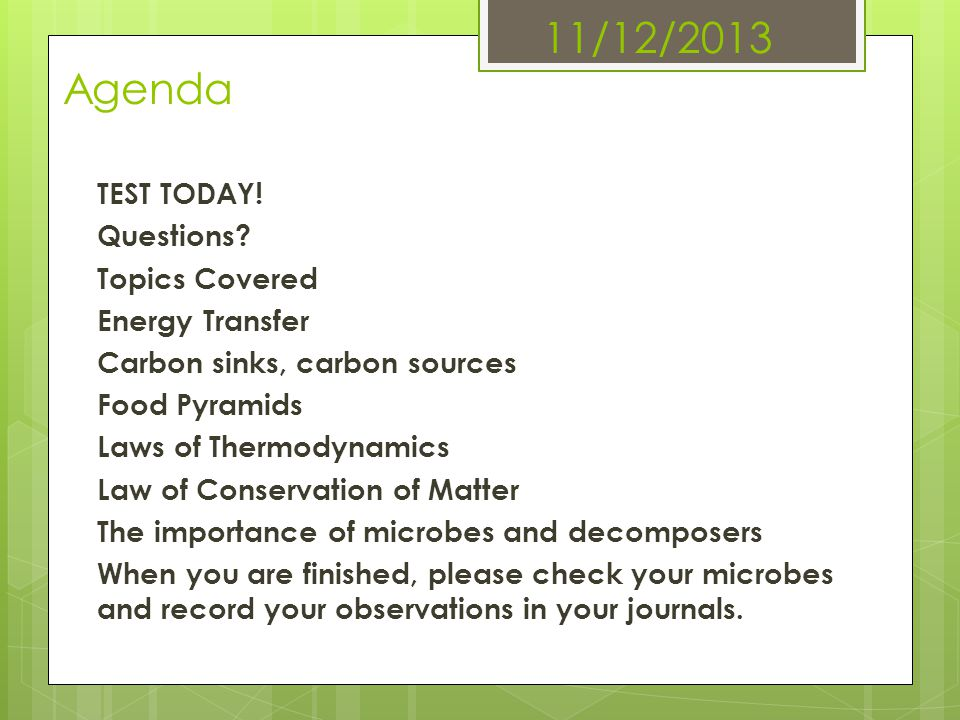 11/12/2013 Agenda TEST TODAY! Questions? Topics Covered Energy Transfer Carbon sinks, carbon sources Food Pyramids Laws of Thermodynamics Law of Conse