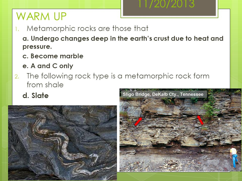11/20/2013 WARM UP 1. Metamorphic rocks are those that a. Undergo changes deep in the earths crust due to heat and pressure. c. Become marble e. A and