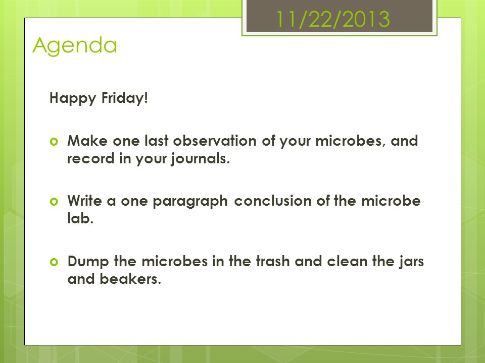 11/22/2013 Agenda Happy Friday! Make one last observation of your microbes, and record in your journals. Write a one paragraph conclusion of the micro