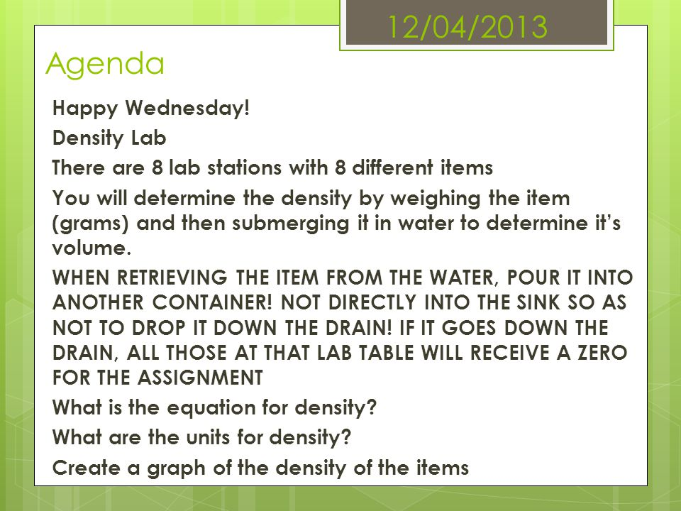 12/04/2013 Agenda Happy Wednesday! Density Lab There are 8 lab stations with 8 different items You will determine the density by weighing the item (gr
