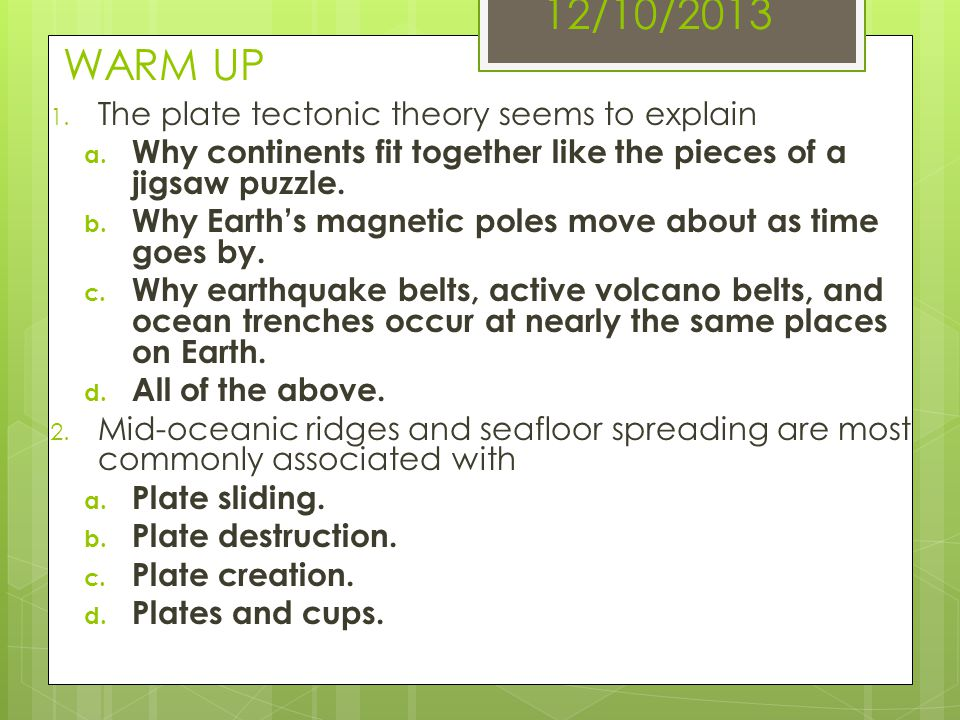12/10/2013 WARM UP 1. The plate tectonic theory seems to explain a. Why continents fit together like the pieces of a jigsaw puzzle. b. Why Earths magn