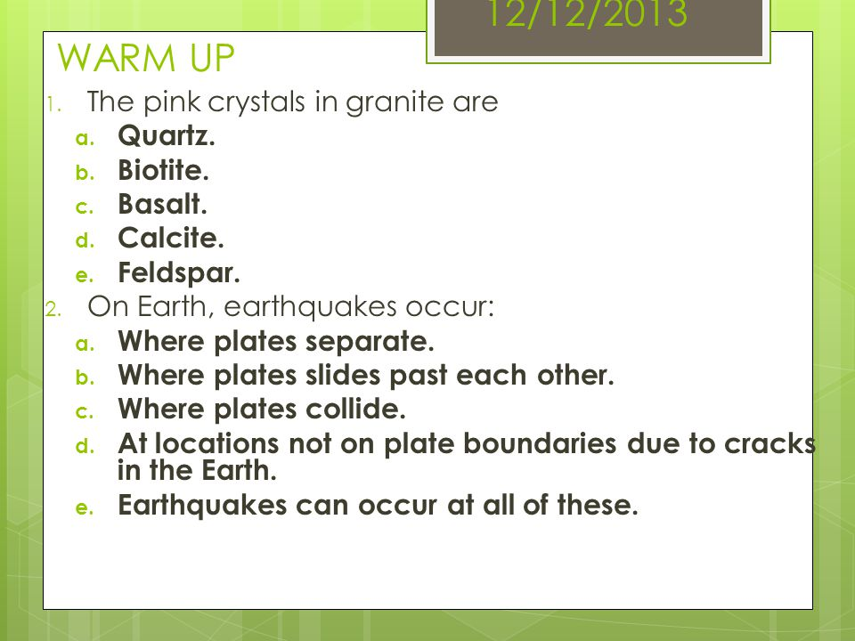 12/12/2013 WARM UP 1. The pink crystals in granite are a. Quartz. b. Biotite. c. Basalt. d. Calcite. e. Feldspar. 2. On Earth, earthquakes occur: a. W
