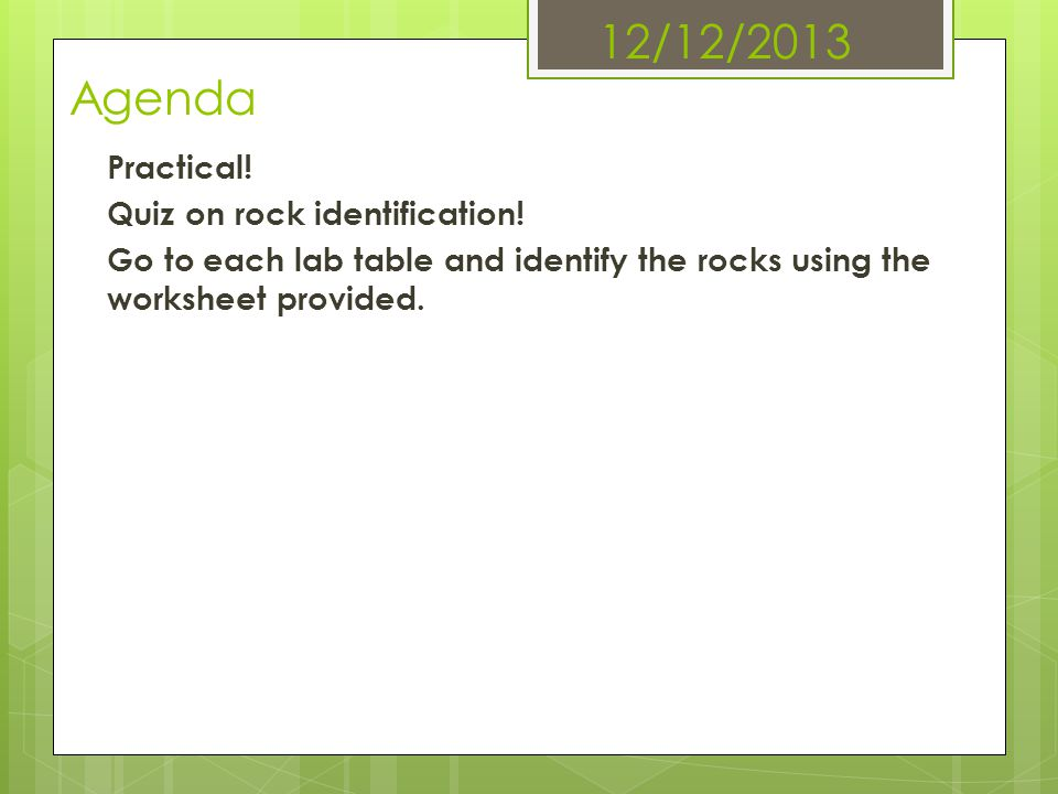 12/12/2013 Agenda Practical! Quiz on rock identification! Go to each lab table and identify the rocks using the worksheet provided.