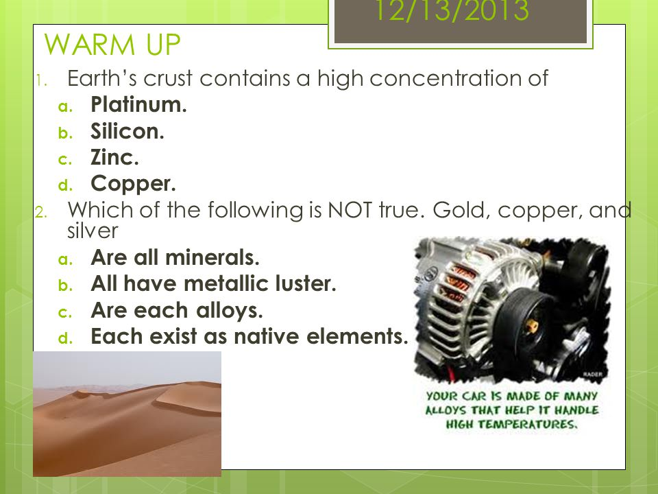 12/13/2013 WARM UP 1. Earths crust contains a high concentration of a. Platinum. b. Silicon. c. Zinc. d. Copper. 2. Which of the following is NOT true