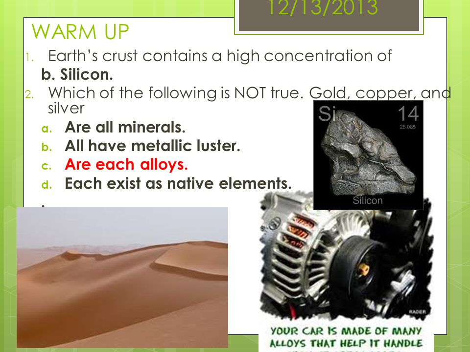 12/13/2013 WARM UP 1. Earths crust contains a high concentration of b. Silicon. 2. Which of the following is NOT true. Gold, copper, and silver a. Are