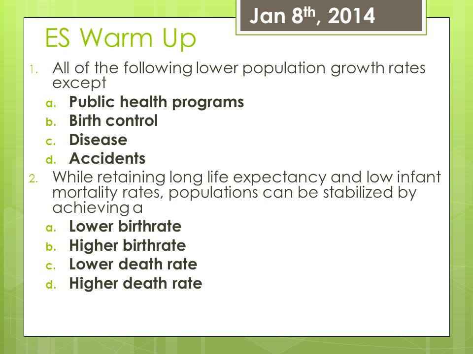 ES Warm Up 1. All of the following lower population growth rates except a. Public health programs b. Birth control c. Disease d. Accidents 2. While re