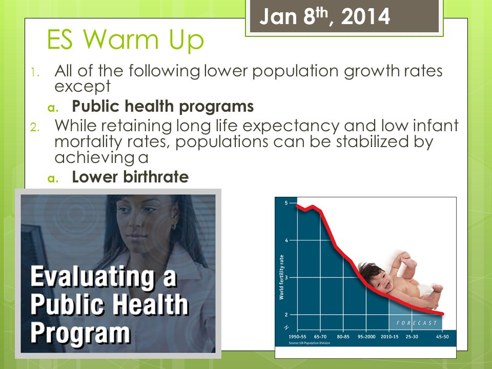 ES Warm Up 1. All of the following lower population growth rates except a. Public health programs 2. While retaining long life expectancy and low infa