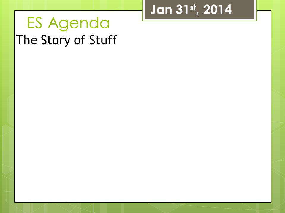 ES Agenda Jan 31 st, 2014 The Story of Stuff
