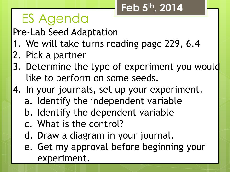 ES Agenda Feb 5 th, 2014 Pre-Lab Seed Adaptation 1.We will take turns reading page 229, 6.4 2.Pick a partner 3.Determine the type of experiment you wo