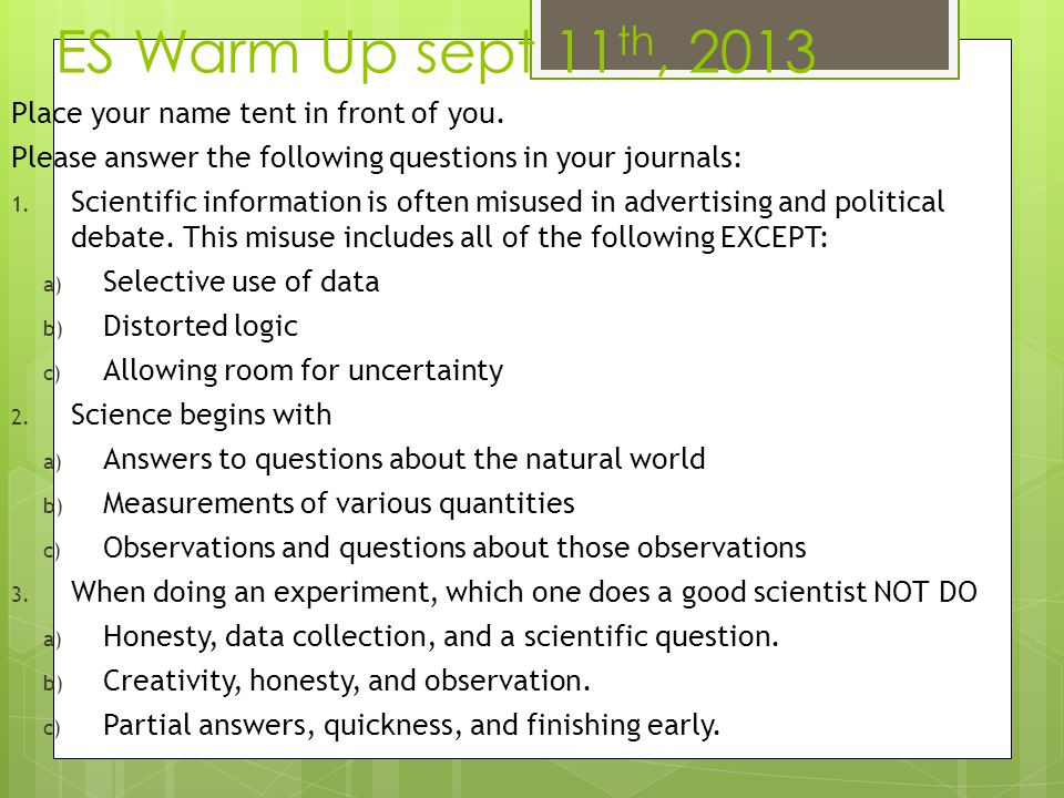ES Warm Up sept 11 th, 2013 Place your name tent in front of you. Please answer the following questions in your journals: 1. Scientific information is