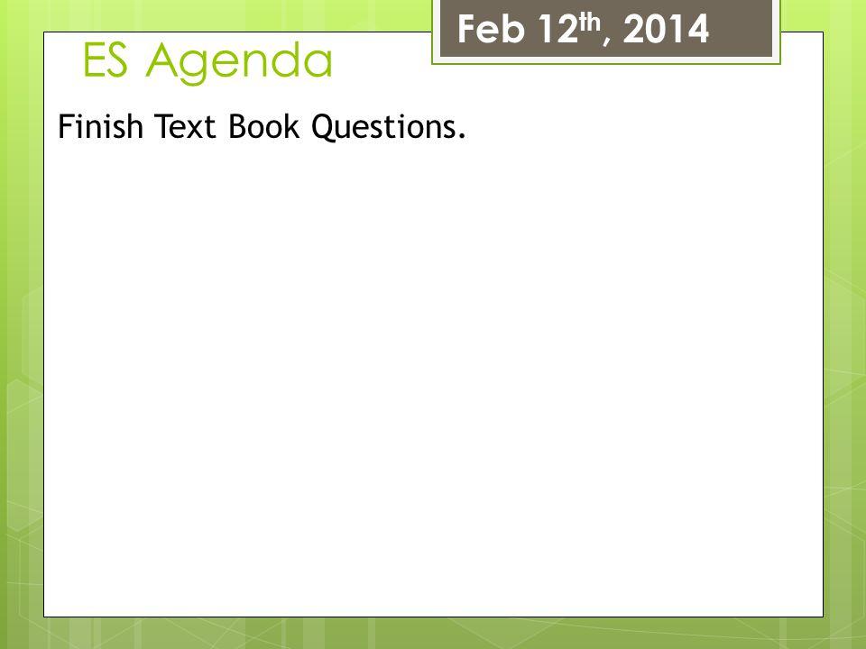 ES Agenda Feb 12 th, 2014 Finish Text Book Questions.