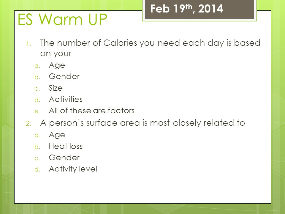 ES Warm UP 1. The number of Calories you need each day is based on your a. Age b. Gender c. Size d. Activities e. All of these are factors 2. A person