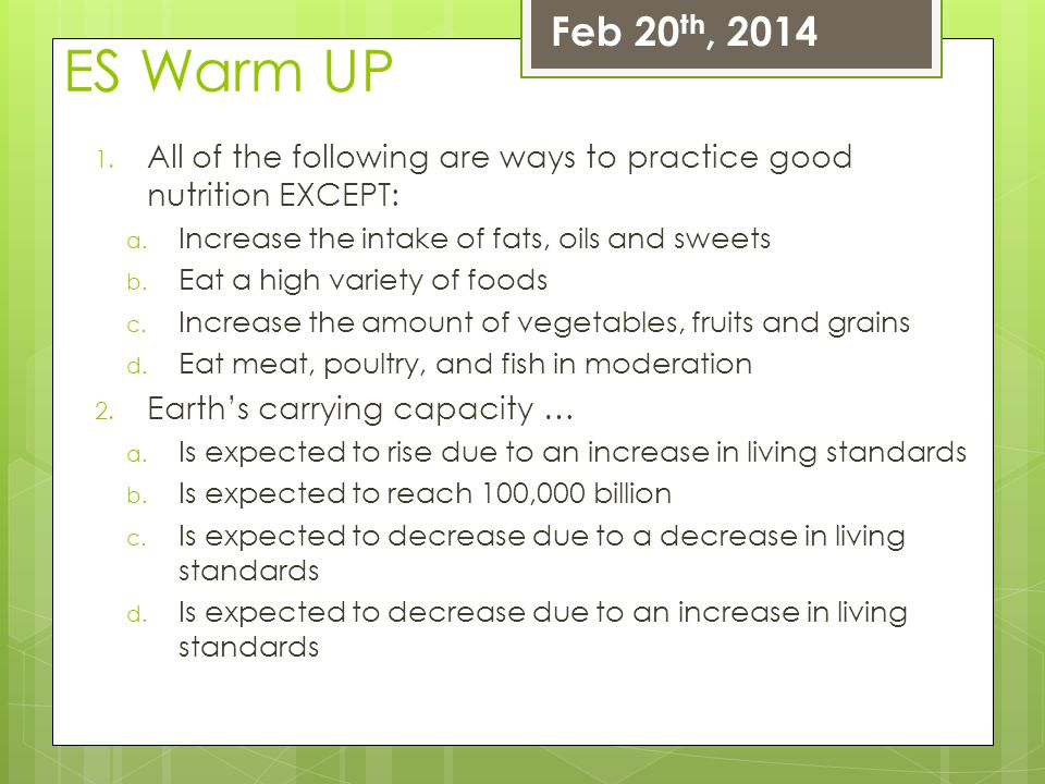 ES Warm UP 1. All of the following are ways to practice good nutrition EXCEPT: a. Increase the intake of fats, oils and sweets b. Eat a high variety o